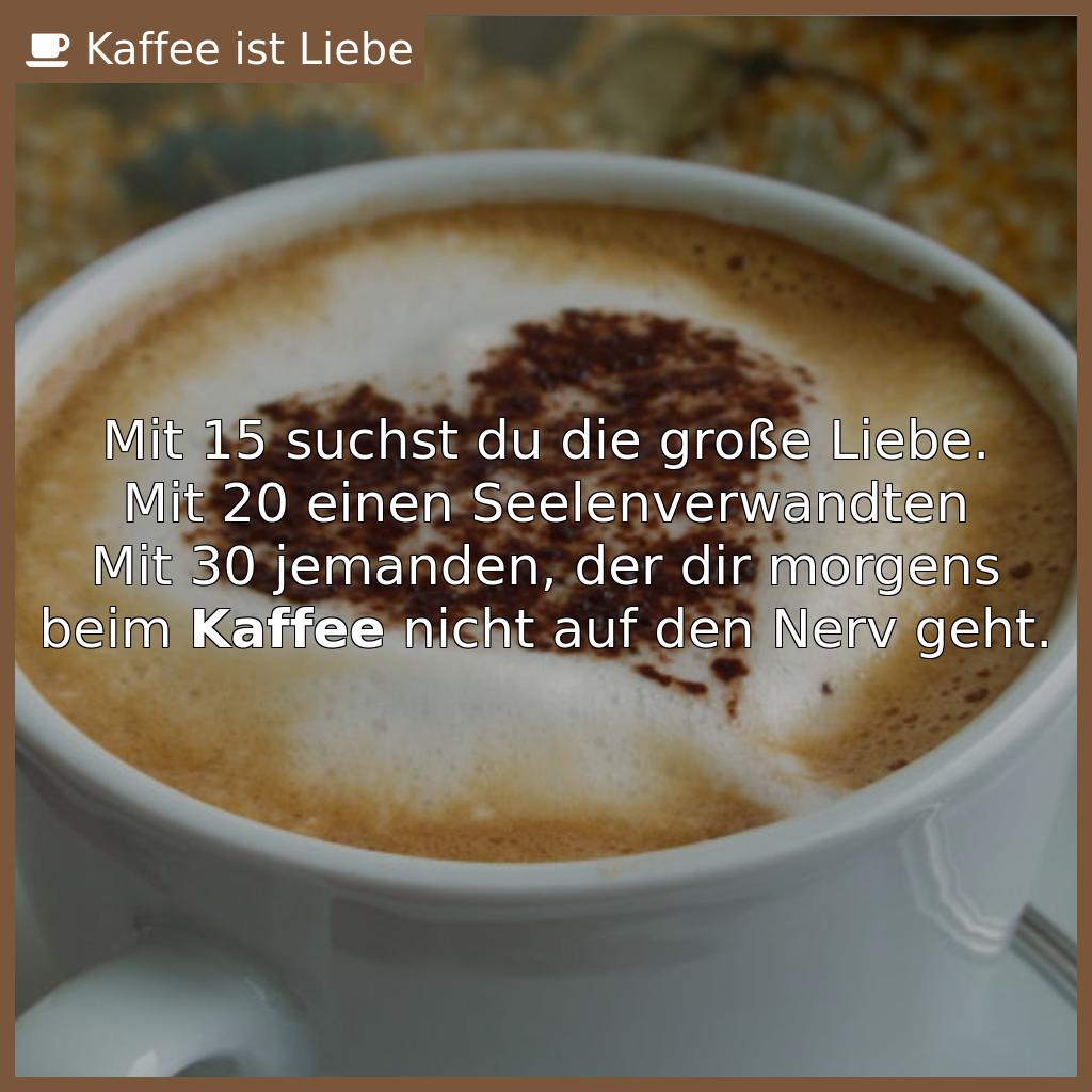 Mit 15 suchst du die große Liebe.  Mit 20 einen Seelenverwandten  Mit 30 jemanden, der dir morgens beim <b>Kaffee</b...