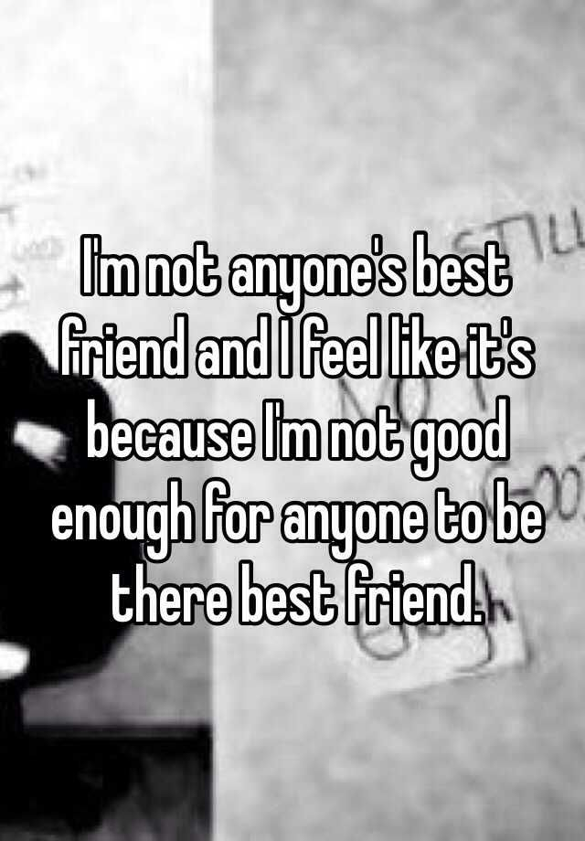 Im Not Anyones Best Friend And I Feel Like Its Because Im Not