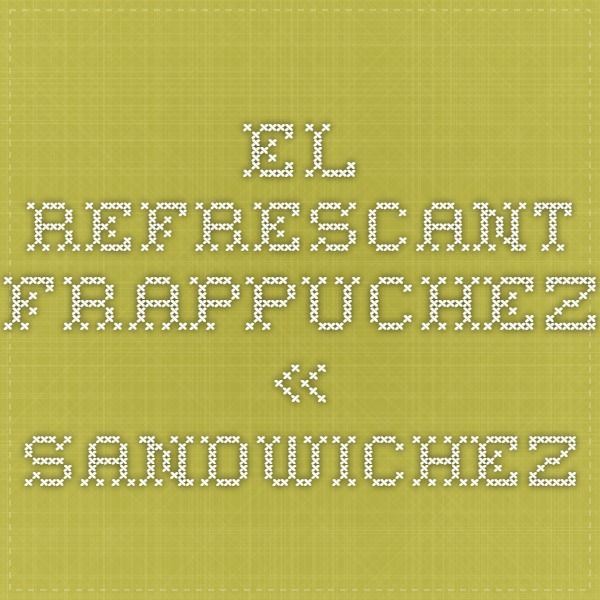 El refrescant FRAPPUCHEZ « sandwichez