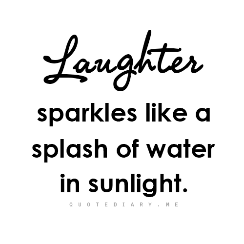 Laughter Sparkles Like A Splash Of Water In Sunlight 4 3 Laughter Quotes Words Quotable Quotes