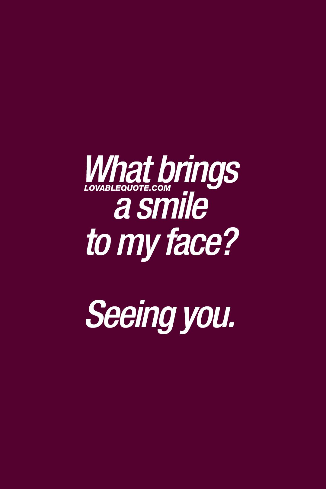 What Brings A Smile To My Face Seeing You Cutequotes Forhim