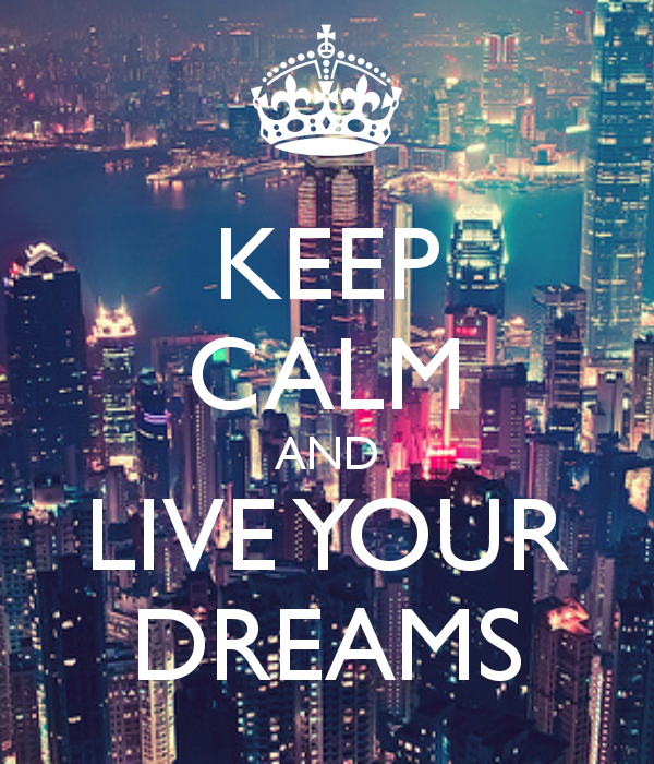 KEEP CALM AND LIVE YOUR DREAMS KEEP CALM AND CARRY ON