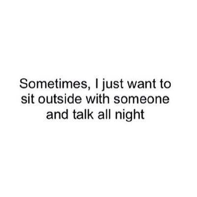 Sometimes I Just Want To Sit Outside With Someone And Talk All