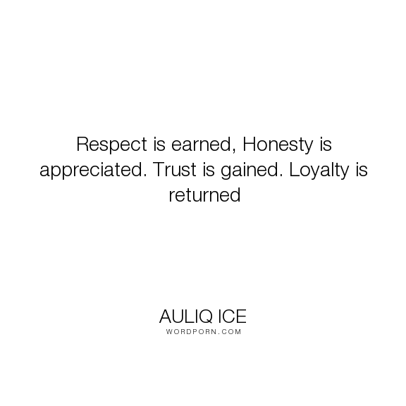"Auliq Ice - ""Respect is earned, Honesty is appreciated. Trust is gained. Loyalty is returned"". life, wisdom, trust, honesty, respect, loyalty"