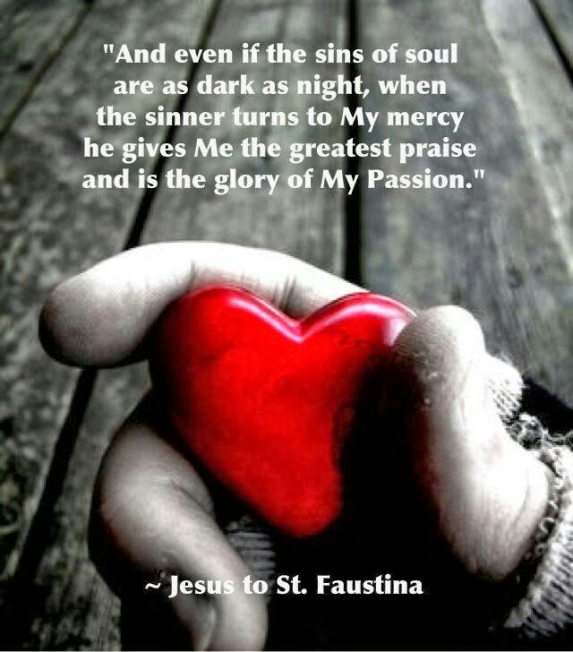 """Jesus to St. Faustina - """"... when the sinner turns to My mercy he gives Me the greatest praise and is the glory of My Passion"""""""
