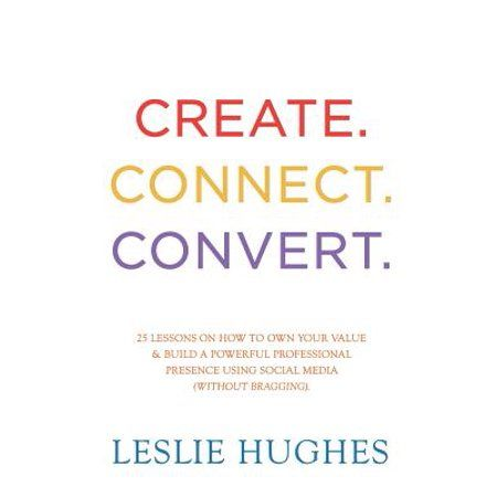 Create. Connect. Convert. : 25 Lessons on How to Own Your Value and Build a Powerful Professional Presence Using Social Media Tools Such as Linkedin, Twitter, and Facebook (Without Bragging). - Walmart.com