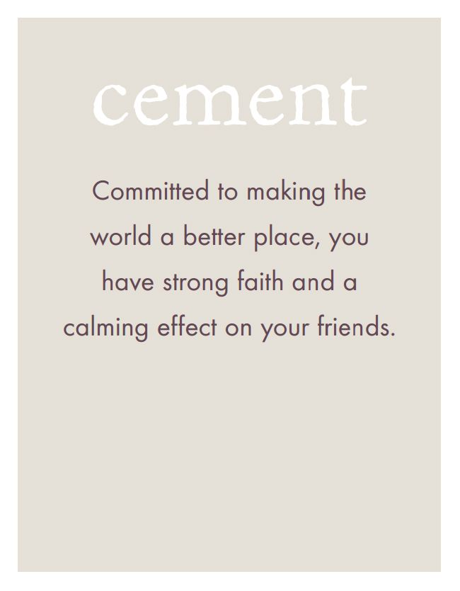 CEMENT: Committed to making the world a better place, you have strong faith and a calming effect on your friends.