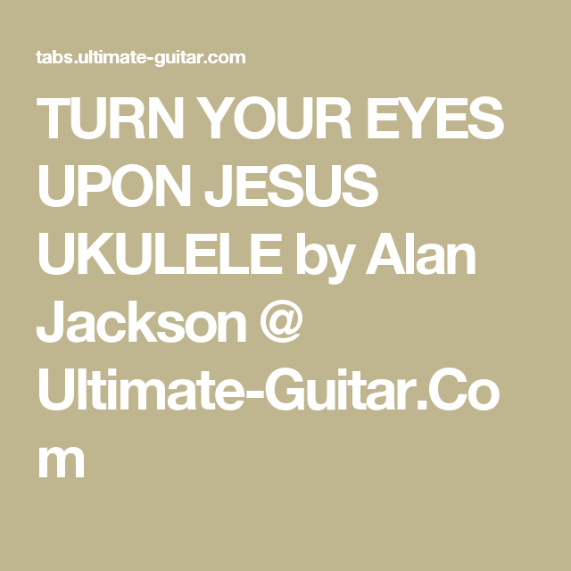 TURN YOUR EYES UPON JESUS UKULELE by Alan Jackson @ Ultimate-Guitar ...
