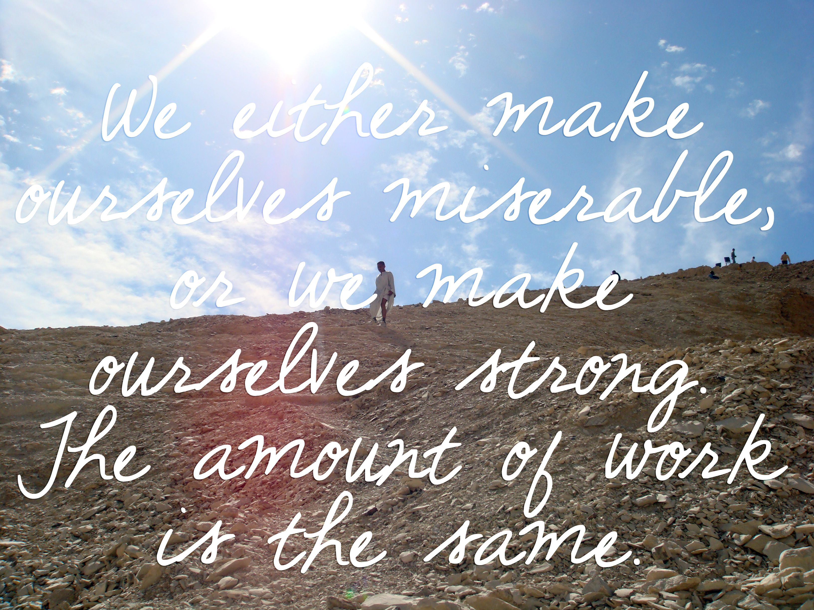 """We either make ourselves miserable, or we make ourselves strong. The amount of work is the same.""  - Carlos Castaneda"