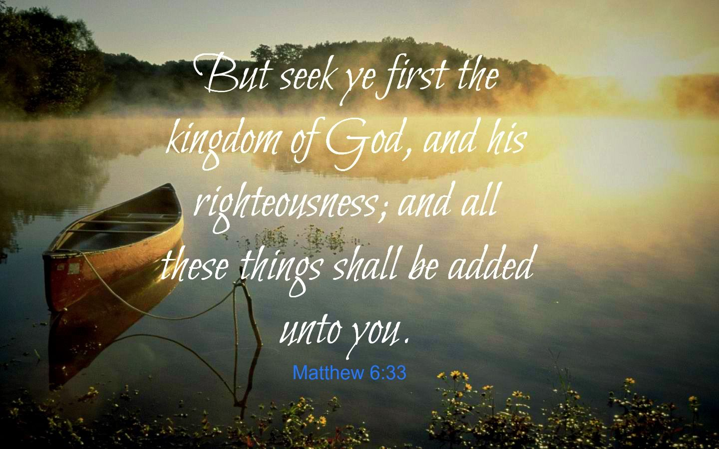 Matthew 6:33 King James Version (KJV) 33 But seek ye first the kingdom of God, and his righteousness;  and all these things shall be added unto you.