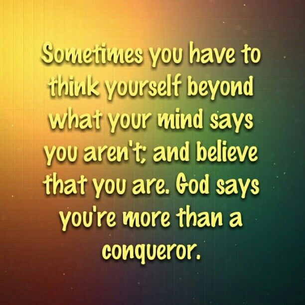 Sometimes you have to think yourself beyond what your mind says you aren't; and believe that you are. God says you're more than a conqueror.