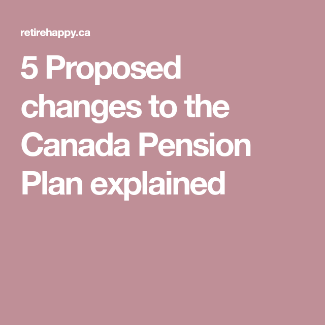 5 Proposed Changes To The Canada Pension Plan Explained
