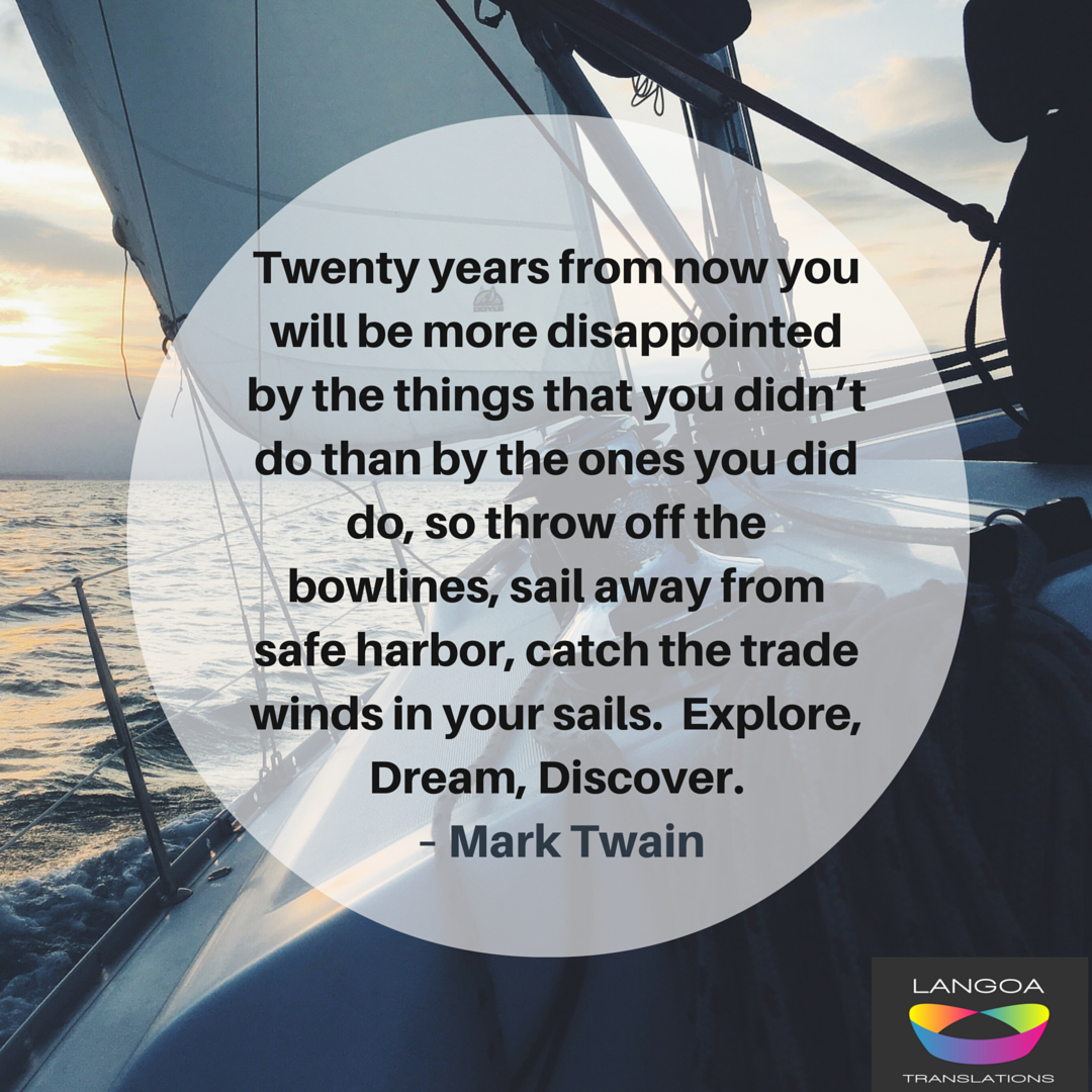 'Twenty years from now you will be more disappointed by the things that you didn't do than by the ones you did so. So throw off the bowlines. Sail away from the safe harbor. Catch the trade winds in your sails. Explore. Dream. Discover.' Mark Twain