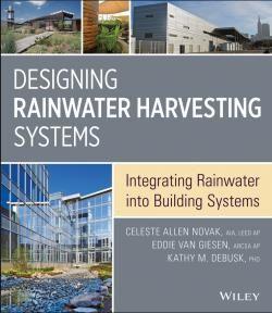 Designing harvesting systems : integrating rainwater into building systems / by Novak, Celeste Allen, Geisen, Eddie Van DeBusk, Kathy M.