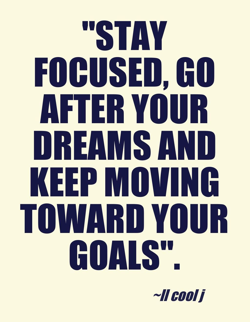 """""""Stay focused, go after your dreams and keep moving toward"""