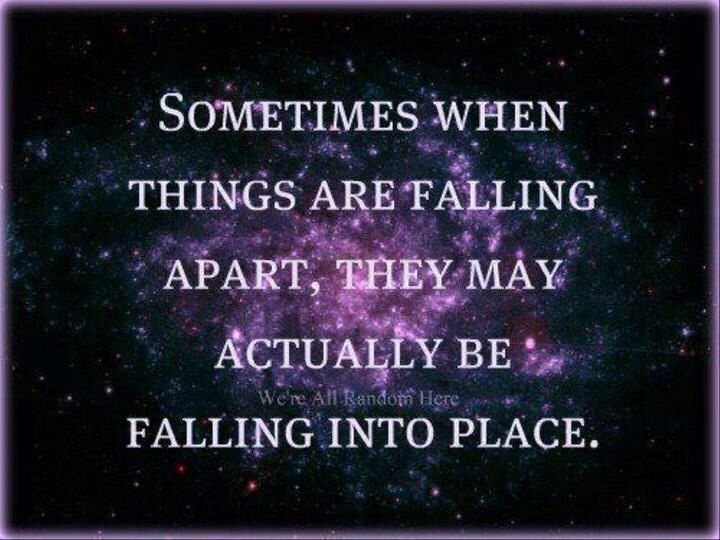 Sometimes when things are falling apart, they may actually be falling in place