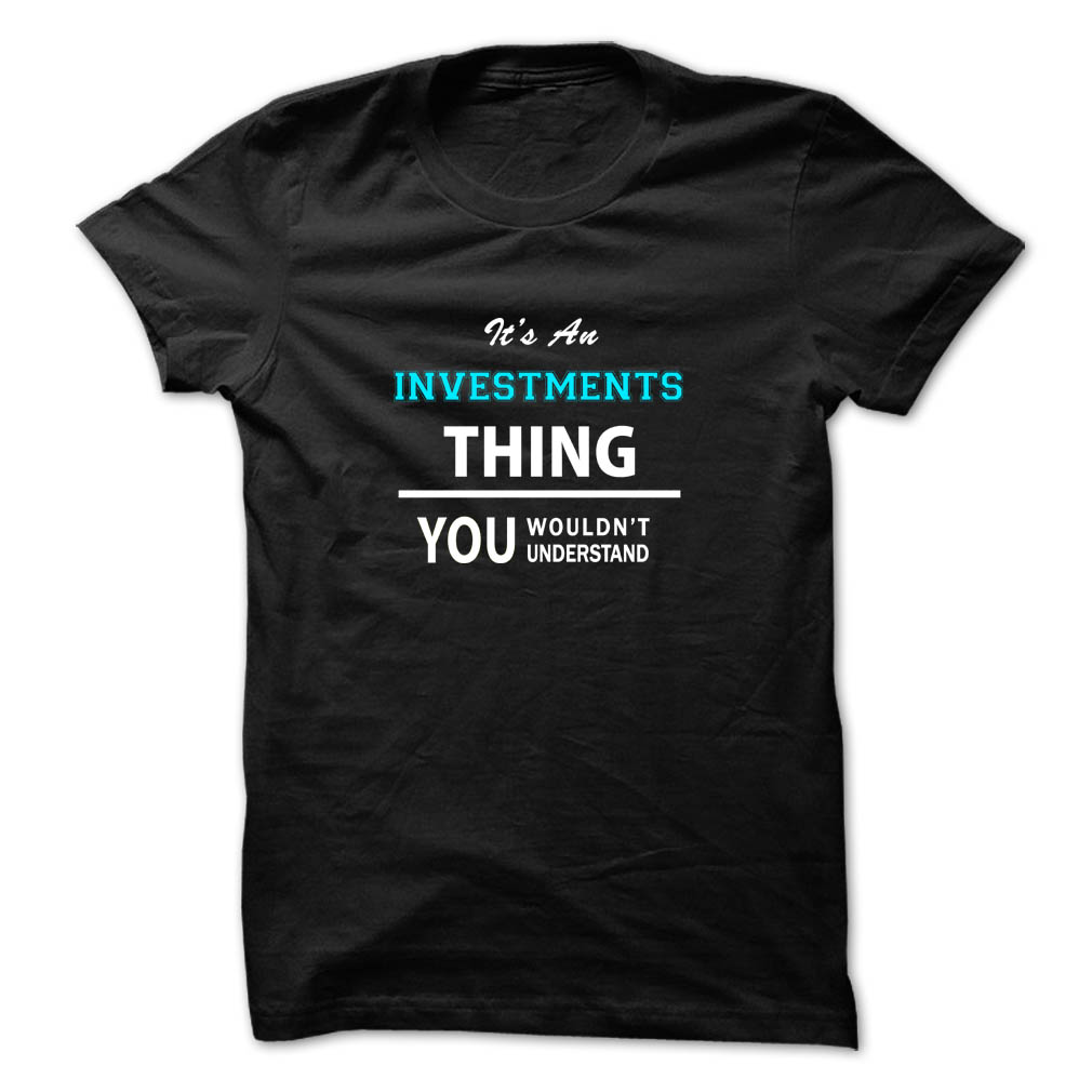 It's an INVESTMENTS thing, you wouldn't understand T Shirt, Hoodie, Sweatshirts - make your own shirt #Menswear #Fitness