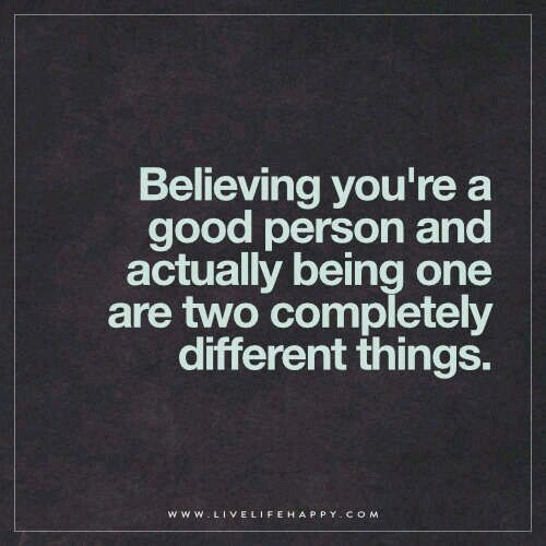 Believing You Re A Good Person And Actually Being One Are Two