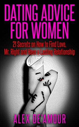 DATING: DATING ADVICE FOR WOMEN: 21 Dating Secrets Tips on How to Find  Love, Mr. Right, Attract, Keep Men and Attraction Advice for Women Guide ( Dating, ...