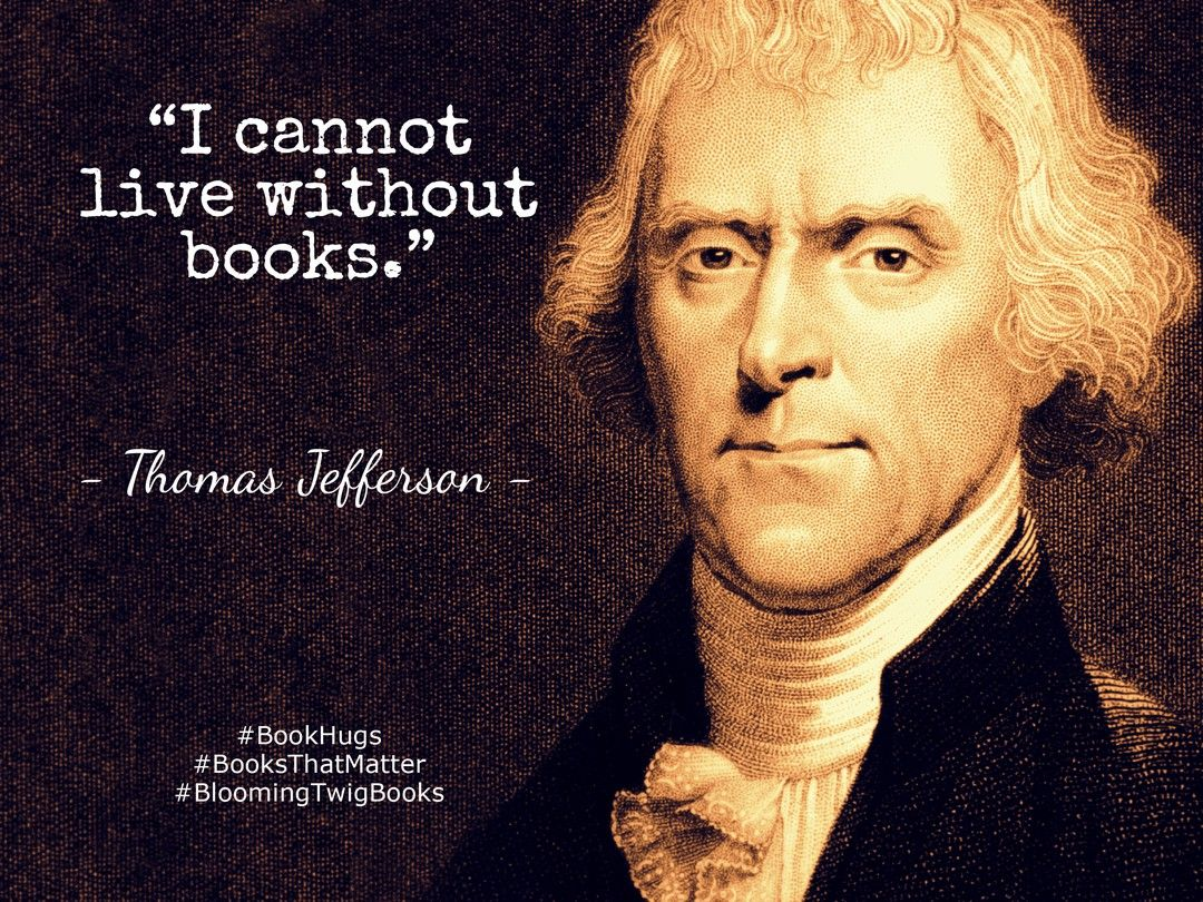 I Cannot Live Without Books.   Thomas Jefferson #booksthatmatter #bookhugs  #bloomingtwig #