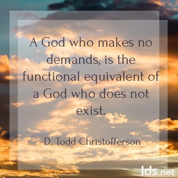 """A God who makes no demands, is the functional equivalent of a God who does not exist."" #ElderChistofferson #LDSConf"