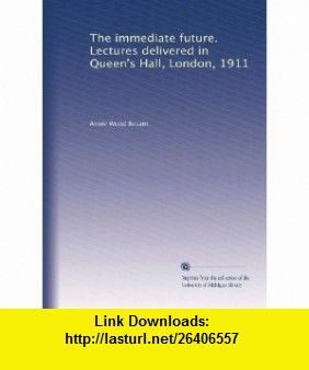 The immediate future. Lectures delivered in Queens Hall, London, 1911 Annie Wood Besant ,   ,  , ASIN: B002WJHNKW , tutorials , pdf , ebook , torrent , downloads , rapidshare , filesonic , hotfile , megaupload , fileserve