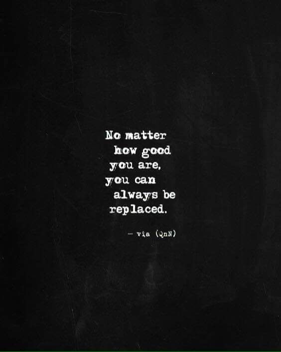 No Matter How Good You Are You Can Always Be Replaced Quotes