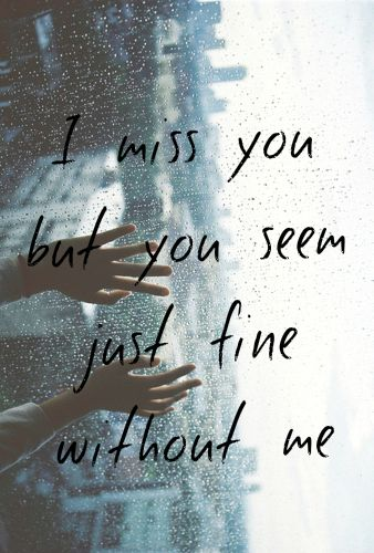 Share Tweet Pin Mail I Miss You But You Seem Just Fine Without Me I