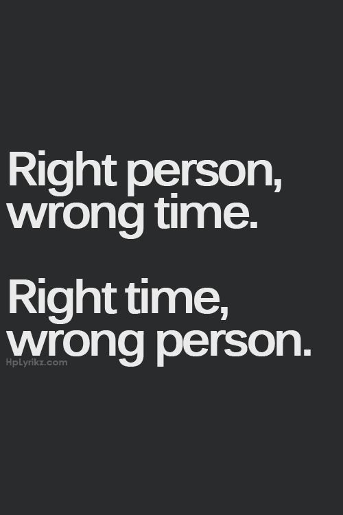 Right person, wrong time. Right time, wrong person