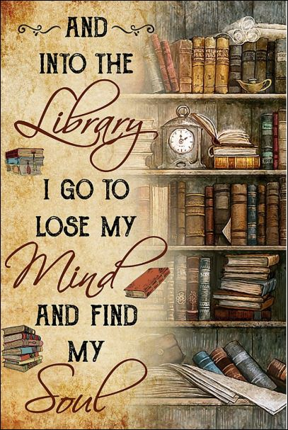 And Into The Library I Go To Lose My Mind And Find My Soul Poster Library Quotes Book Lovers Book Quotes