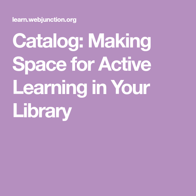 Catalog: Making Space for Active Learning in Your Library ...