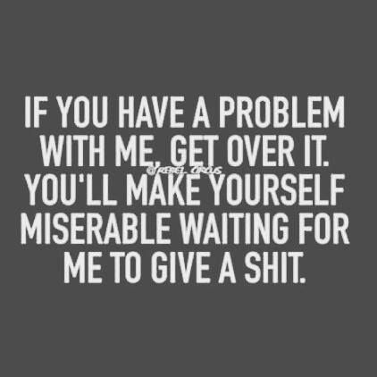 If You Have A Problem With Me Get Over It Youll Make Yourself