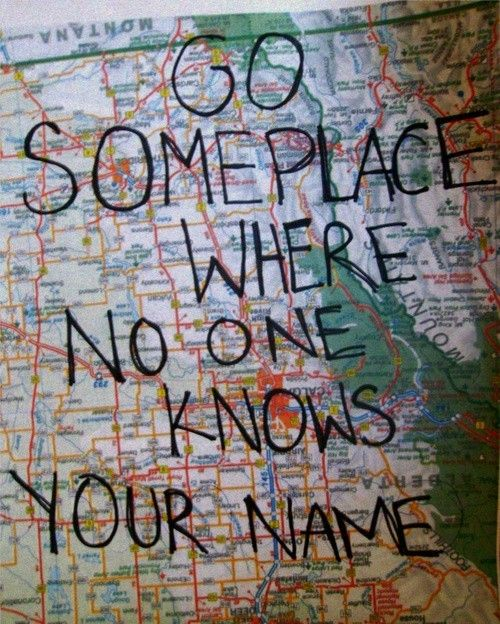 Go Somewhere Where No One Knows Your Name Quotes Words