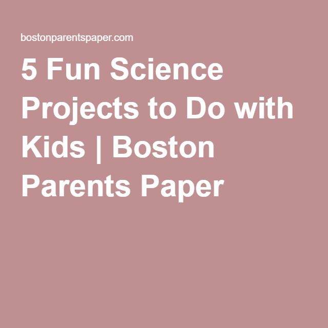 5 Fun Science Projects to Do with Kids | Boston Parents Paper