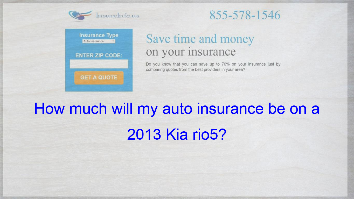 How much will my auto insurance be on a 2013 Kia rio5