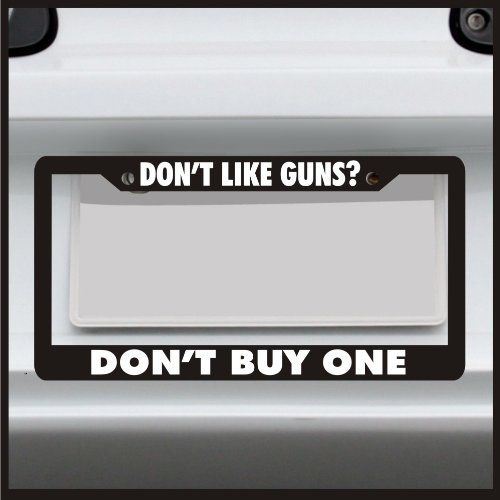Don T Like Guns Don T Buy One License Plate Frame Made In Usa
