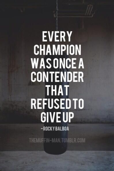 """""""Every champion was once a contender that refused to give up."""" - Rocky Balboa"""