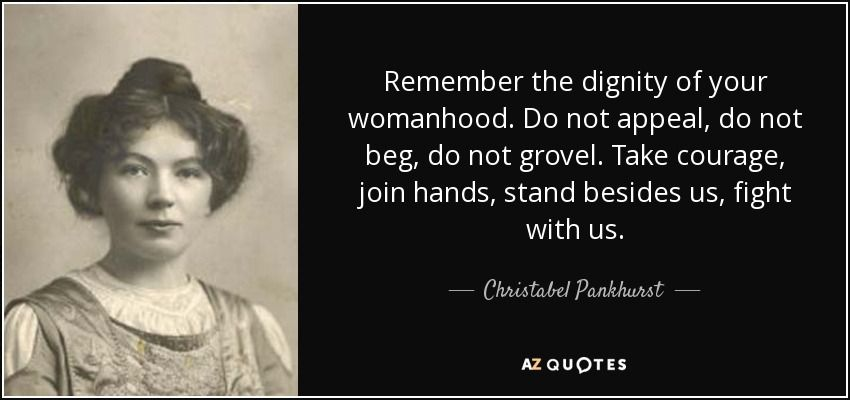 c1c54ced4 Do not appeal, do not beg, do not grovel. Take courage, join hands, stand  besides us, fight with us. - Christabel Pankhurst