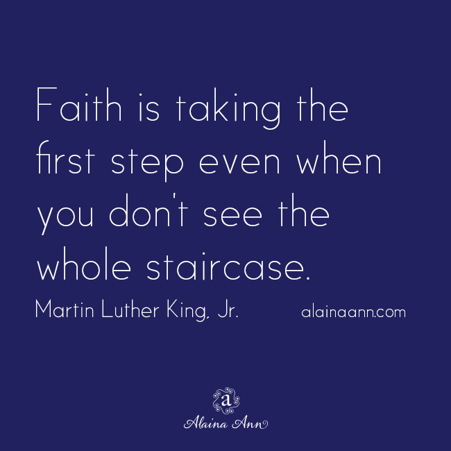 aith is taking the first step even when you don't see the whole staircase. Martin Luther King, Jr.