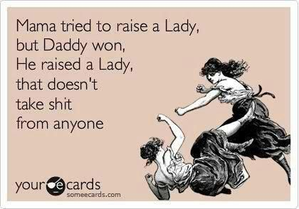 Mama tried to raise a lady but Daddy won, he raised a lady that doesn't take shit from anyone.
