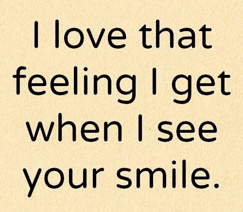 I love that feeling I get when I see your smile..