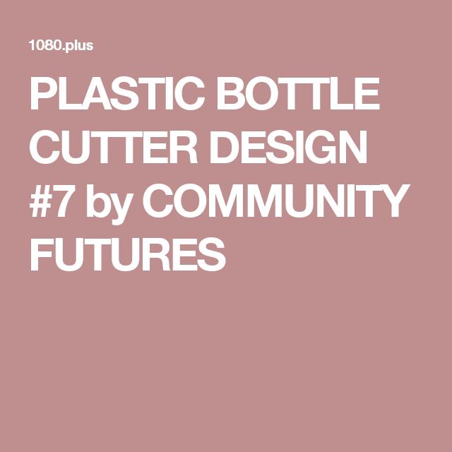 PLASTIC BOTTLE CUTTER DESIGN #7 by COMMUNITY FUTURES