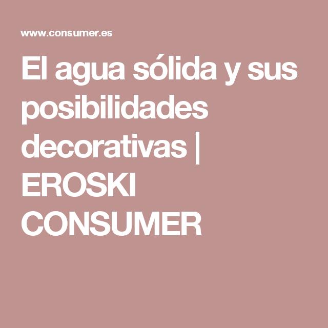 El agua sólida y sus posibilidades decorativas | EROSKI CONSUMER