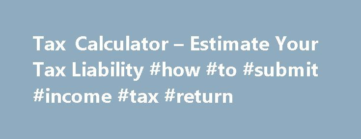 Tax Calculator u2013 Estimate Your Tax Liability #how #to #submit - income tax calculator