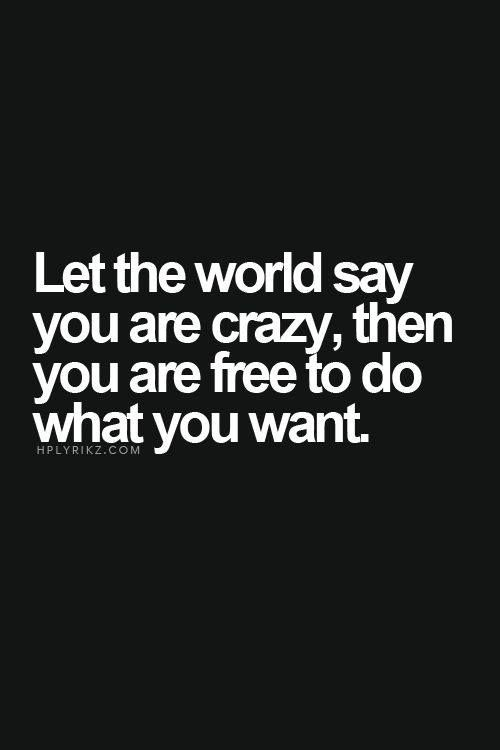 Let The World Say You Are Crazy Then You Are Free To Do What You