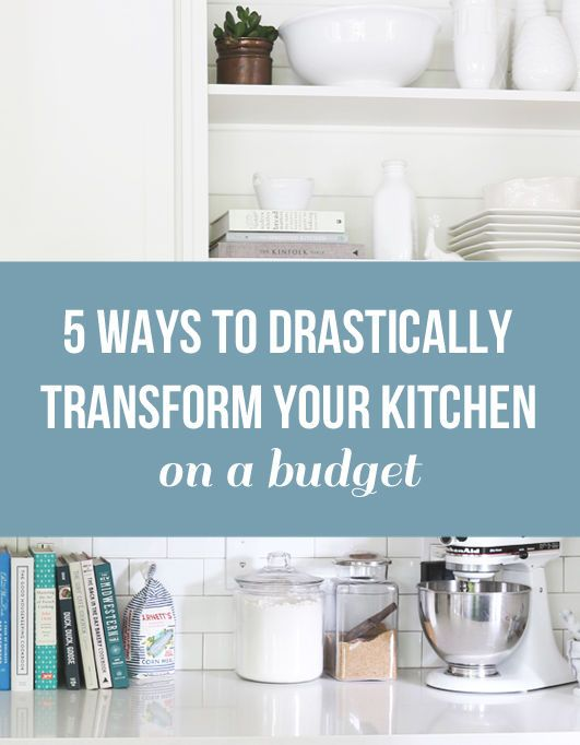 5 Ways to Drastically Transform Your Kitchen {on a budget!)
