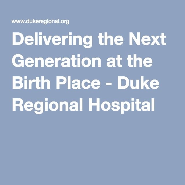 Delivering the Next Generation at the Birth Place - Duke Regional