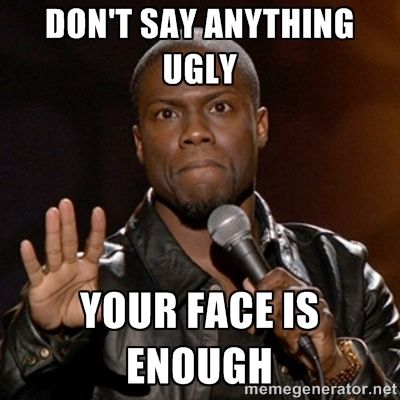 bbaa1608b336e89ce281855f2cc20558 don't say anything ugly your face is enough kevin hart meme