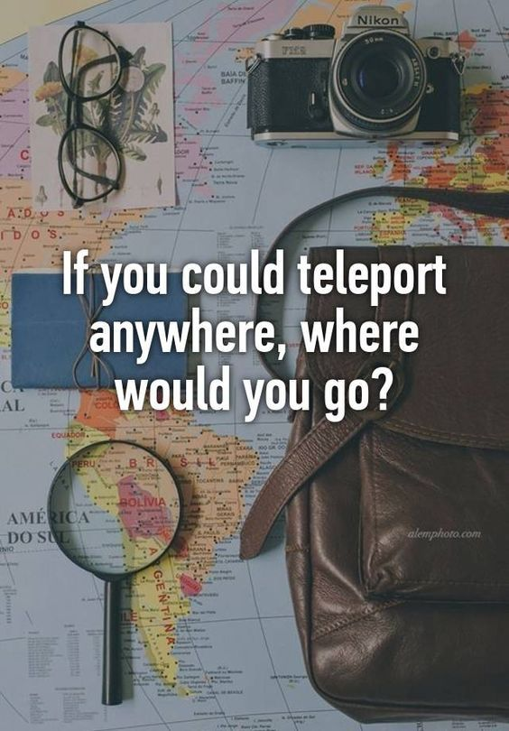 Going Off My Last Post Most People Chose TRAVEL. So Here Is A Awesome Post  To Go A Long With That. If You Could Teleport Anywhere Where Would You Gu2026