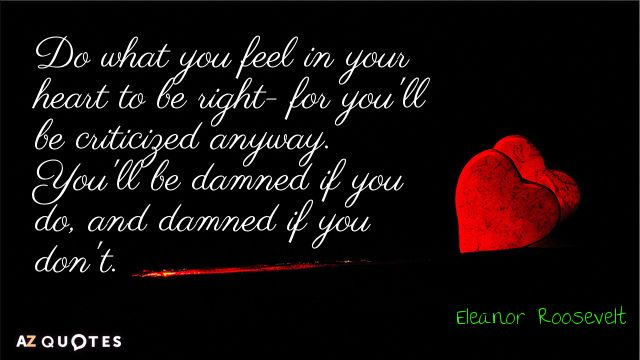 'Do what you feel in your heart to be right - for you'll be criticized anyway. You'll be damned if you do, and damned if you don't. Eleanor Roosevelt #love #right #freedom #joy #birthright #abundance #prosperity #overflow #vibration